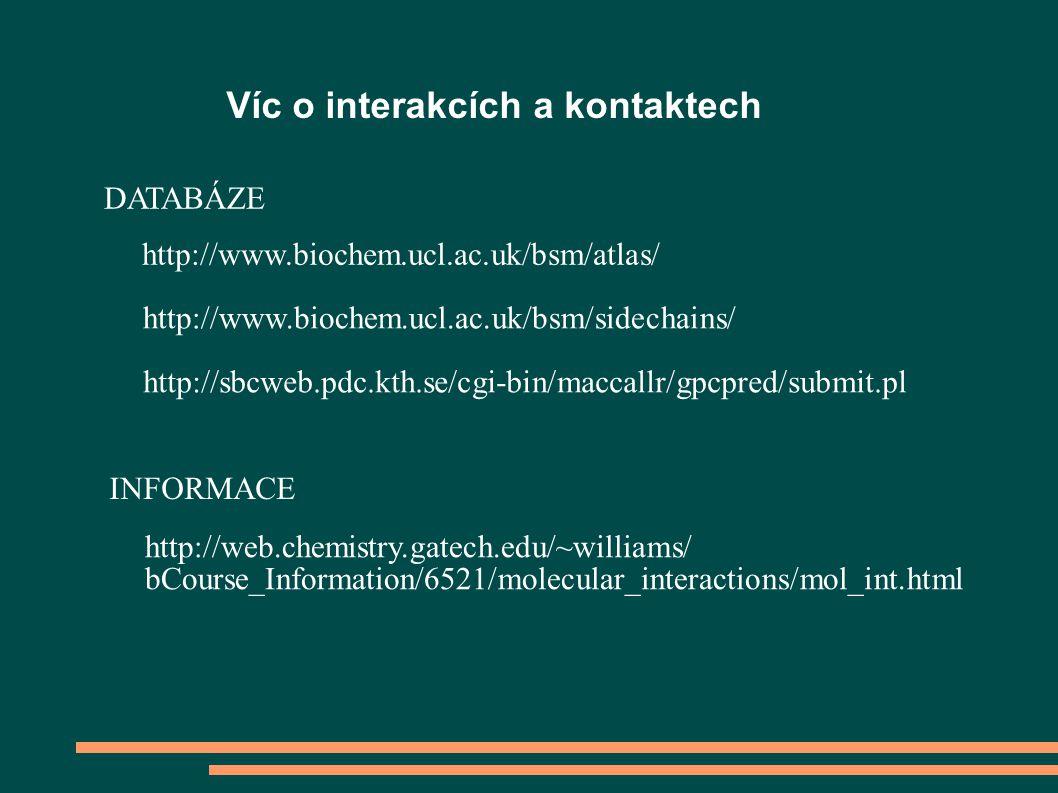 Víc o interakcích a kontaktech http://www.biochem.ucl.ac.uk/bsm/atlas/ http://www.biochem.ucl.ac.uk/bsm/sidechains/ http://web.chemistry.gatech.edu/~williams/ bCourse_Information/6521/molecular_interactions/mol_int.html http://sbcweb.pdc.kth.se/cgi-bin/maccallr/gpcpred/submit.pl DATABÁZE INFORMACE