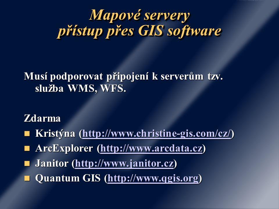Mapové servery přístup přes GIS software Musí podporovat připojení k serverům tzv. služba WMS, WFS. Zdarma Kristýna (http://www.christine-gis.com/cz/)