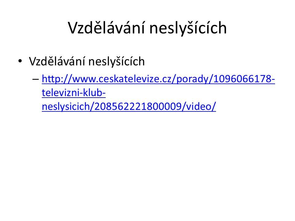Vzdělávání neslyšících – http://www.ceskatelevize.cz/porady/1096066178- televizni-klub- neslysicich/208562221800009/video/ http://www.ceskatelevize.cz