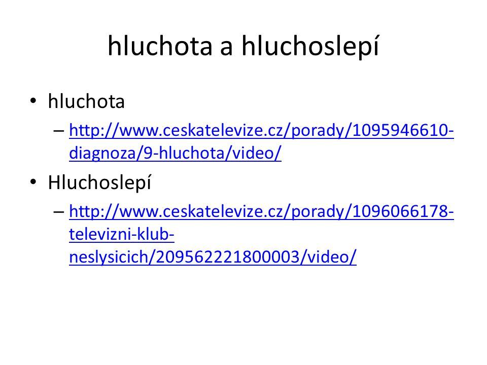 hluchota a hluchoslepí hluchota – http://www.ceskatelevize.cz/porady/1095946610- diagnoza/9-hluchota/video/ http://www.ceskatelevize.cz/porady/1095946