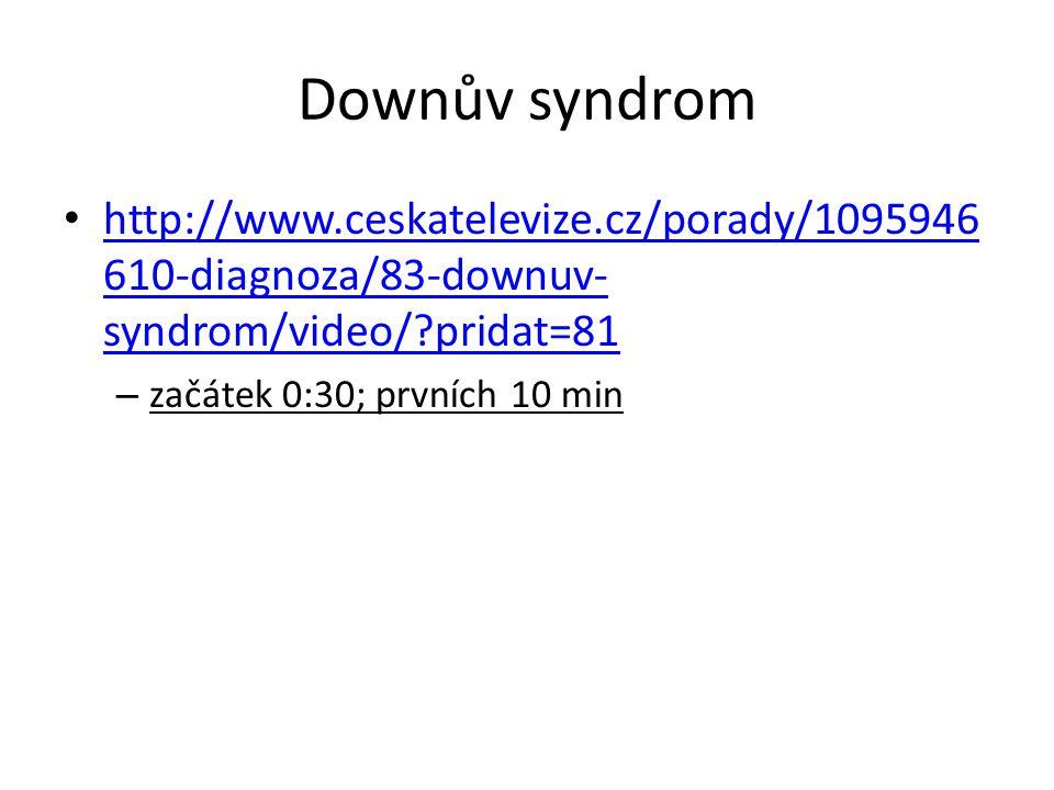 Downův syndrom http://www.ceskatelevize.cz/porady/1095946 610-diagnoza/83-downuv- syndrom/video/?pridat=81 http://www.ceskatelevize.cz/porady/1095946