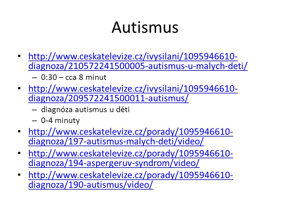 Autismus http://www.ceskatelevize.cz/ivysilani/1095946610- diagnoza/210572241500005-autismus-u-malych-deti/ http://www.ceskatelevize.cz/ivysilani/1095