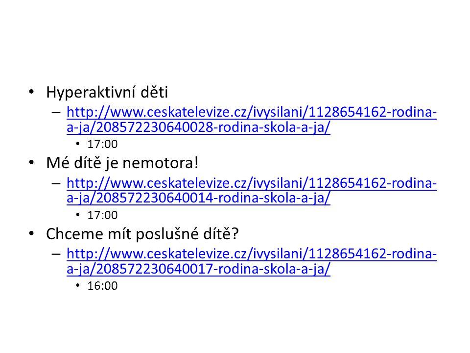 Hyperaktivní děti – http://www.ceskatelevize.cz/ivysilani/1128654162-rodina- a-ja/208572230640028-rodina-skola-a-ja/ http://www.ceskatelevize.cz/ivysi