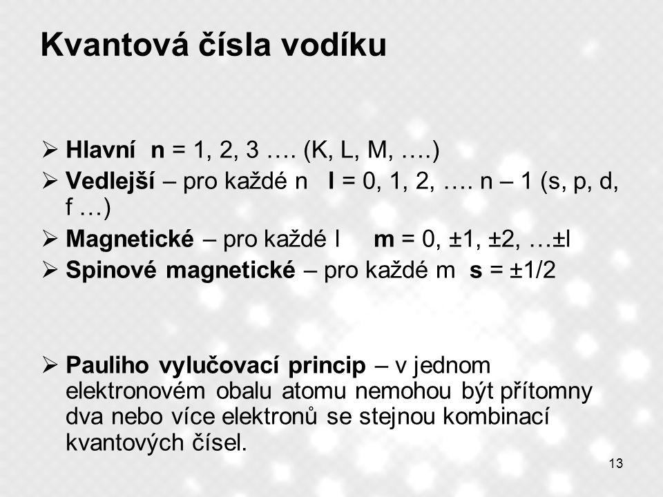 13 Kvantová čísla vodíku  Hlavní n = 1, 2, 3 …. (K, L, M, ….)  Vedlejší – pro každé n l = 0, 1, 2, …. n – 1 (s, p, d, f …)  Magnetické – pro každé