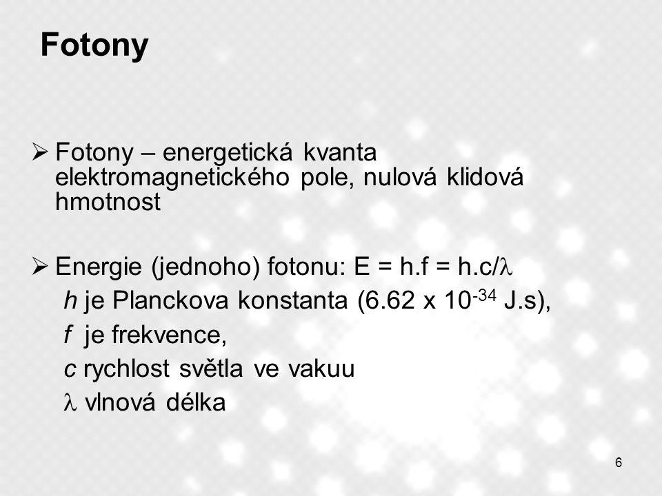 6 Fotony  Fotony – energetická kvanta elektromagnetického pole, nulová klidová hmotnost  Energie (jednoho) fotonu: E = h.f = h.c/ h je Planckova kon