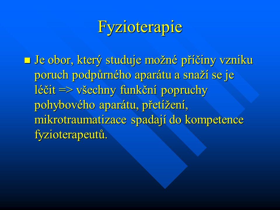 Fyzioterapie Je obor, který studuje možné příčiny vzniku poruch podpůrného aparátu a snaží se je léčit => všechny funkční popruchy pohybového aparátu,