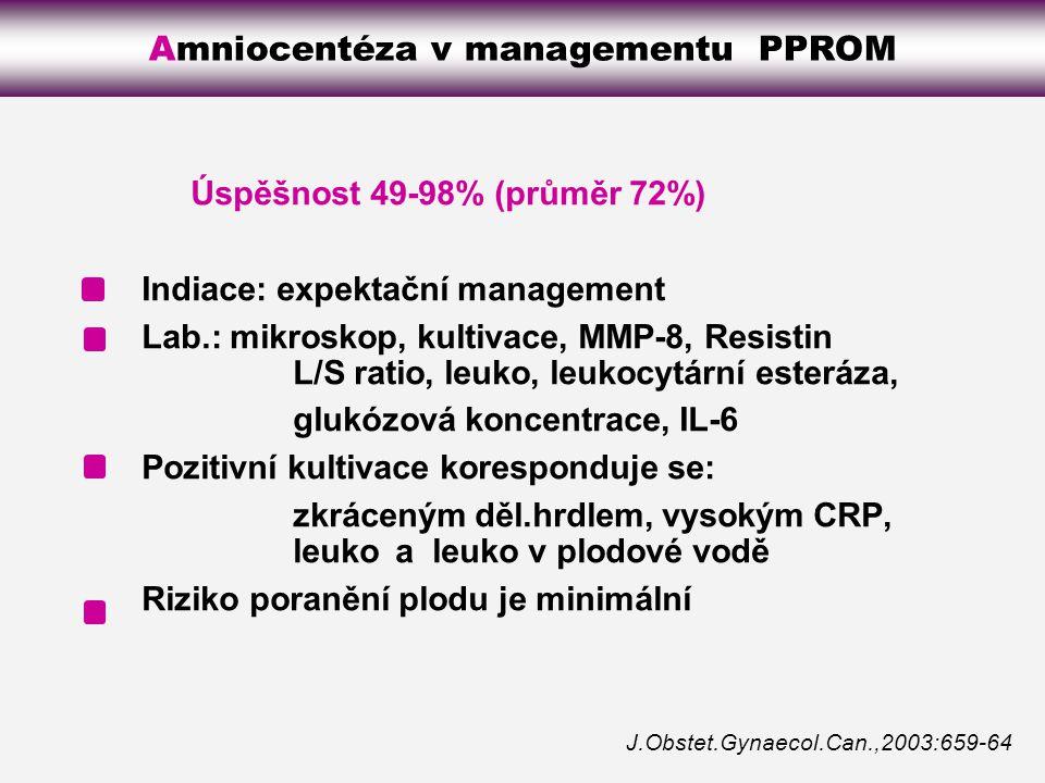 Úspěšnost 49-98% (průměr 72%) Indiace: expektační management Lab.: mikroskop, kultivace, MMP-8, Resistin L/S ratio, leuko, leukocytární esteráza, glukózová koncentrace, IL-6 Pozitivní kultivace koresponduje se: zkráceným děl.hrdlem, vysokým CRP, leukoa leuko v plodové vodě Riziko poranění plodu je minimální J.Obstet.Gynaecol.Can.,2003:659-64 Amniocentéza v managementu PPROM