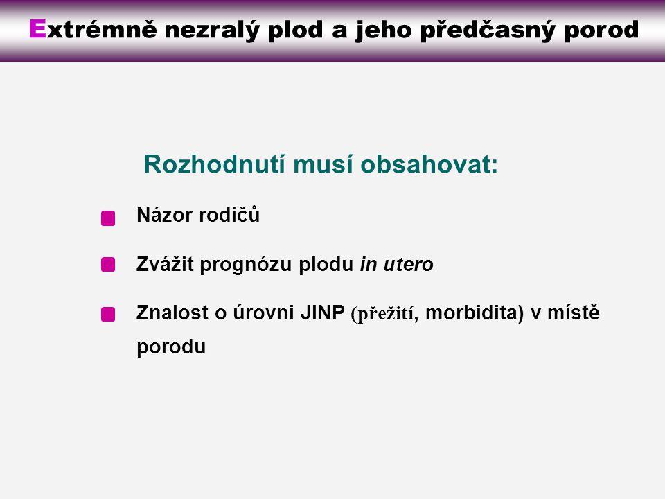 E xtrémně nezralý plod a jeho předčasný porod Názor rodičů Zvážit prognózu plodu in utero Znalost o úrovni JINP (přežití, morbidita) v místě porodu Rozhodnutí musí obsahovat:
