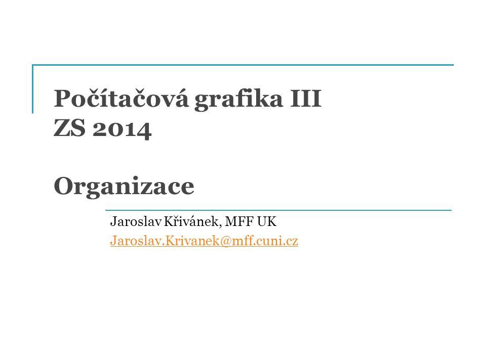 Počítačová grafika III ZS 2014 Organizace Jaroslav Křivánek, MFF UK Jaroslav.Krivanek@mff.cuni.cz