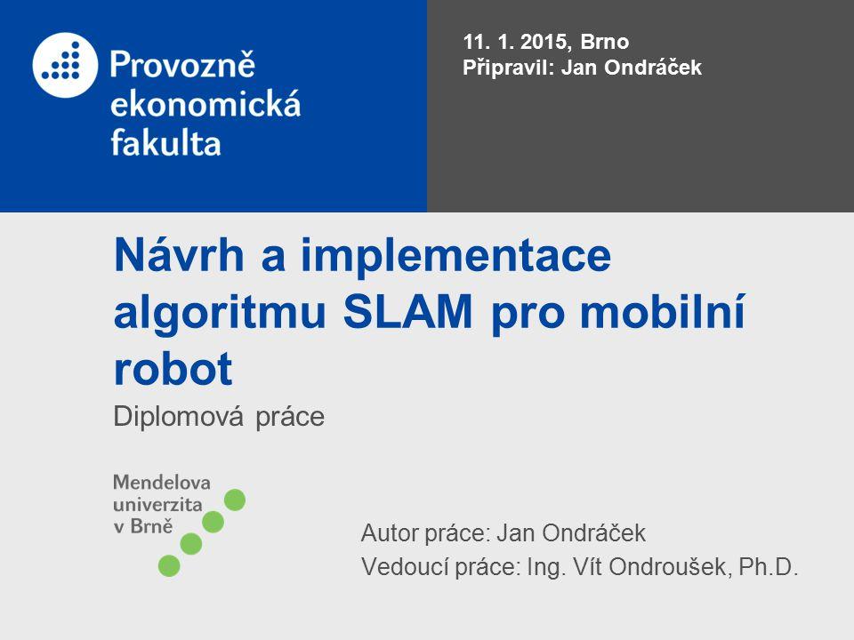 Návrh a implementace algoritmu SLAM pro mobilní robot Diplomová práce 11. 1. 2015, Brno Připravil: Jan Ondráček Autor práce: Jan Ondráček Vedoucí prác