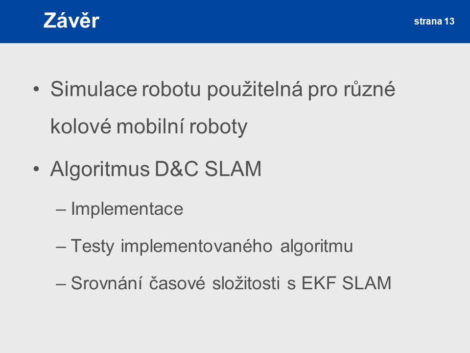 Závěr Simulace robotu použitelná pro různé kolové mobilní roboty Algoritmus D&C SLAM –Implementace –Testy implementovaného algoritmu –Srovnání časové