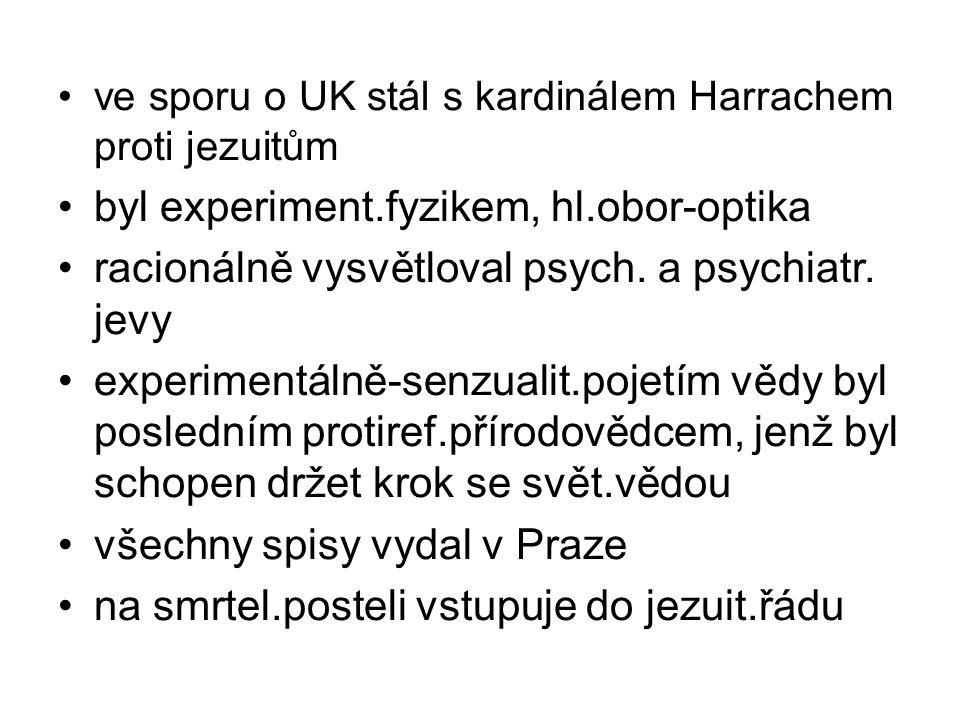 ve sporu o UK stál s kardinálem Harrachem proti jezuitům byl experiment.fyzikem, hl.obor-optika racionálně vysvětloval psych. a psychiatr. jevy experi