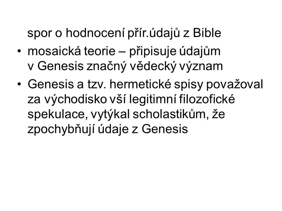 spor o hodnocení přír.údajů z Bible mosaická teorie – připisuje údajům v Genesis značný vědecký význam Genesis a tzv. hermetické spisy považoval za vý