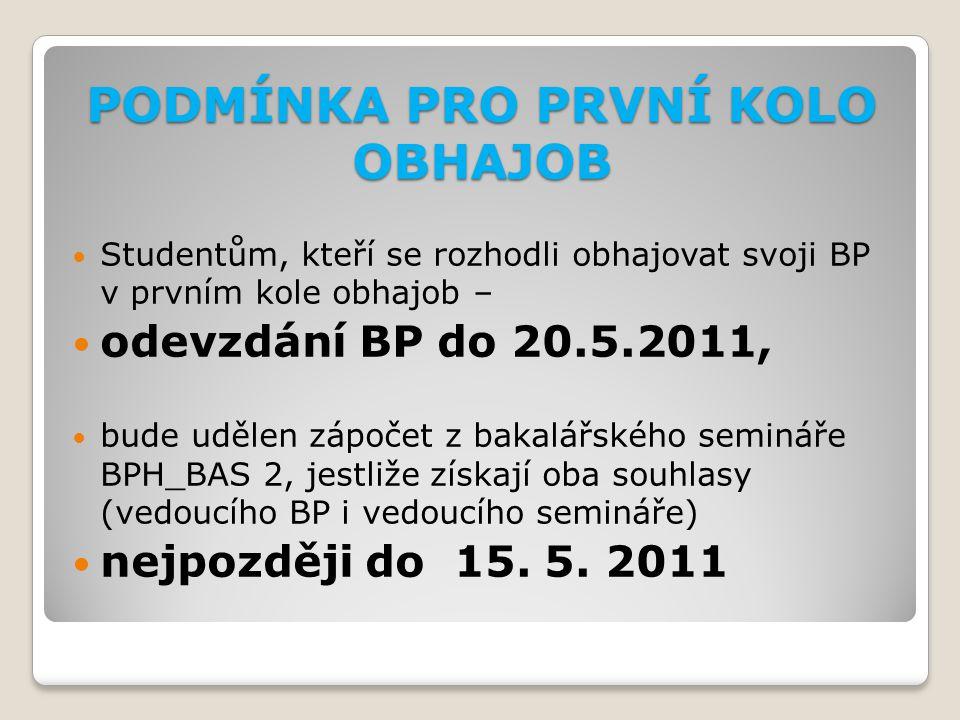 PODMÍNKA PRO PRVNÍ KOLO OBHAJOB Studentům, kteří se rozhodli obhajovat svoji BP v prvním kole obhajob – odevzdání BP do 20.5.2011, bude udělen zápočet z bakalářského semináře BPH_BAS 2, jestliže získají oba souhlasy (vedoucího BP i vedoucího semináře) nejpozději do 15.