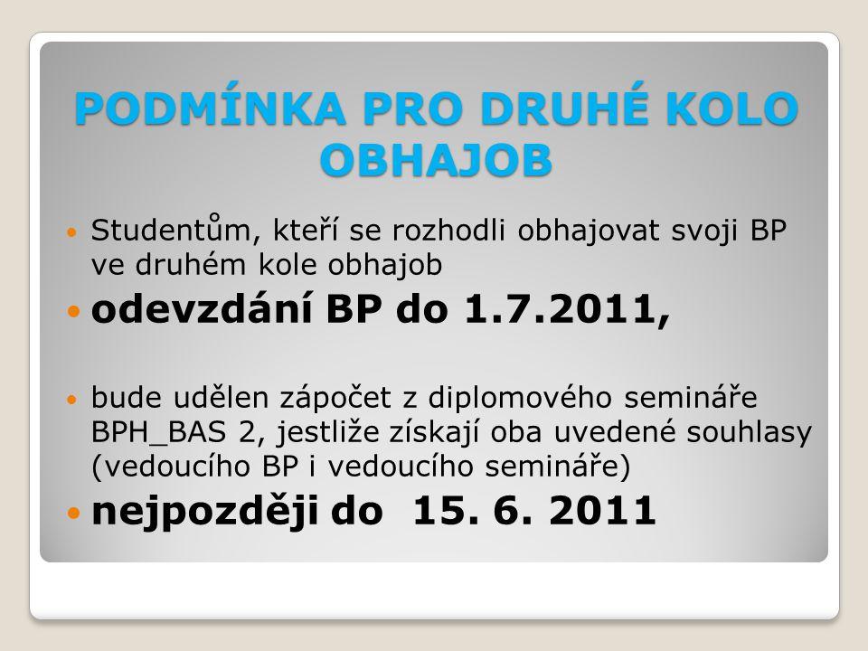 PODMÍNKA PRO DRUHÉ KOLO OBHAJOB Studentům, kteří se rozhodli obhajovat svoji BP ve druhém kole obhajob odevzdání BP do 1.7.2011, bude udělen zápočet z diplomového semináře BPH_BAS 2, jestliže získají oba uvedené souhlasy (vedoucího BP i vedoucího semináře) nejpozději do 15.