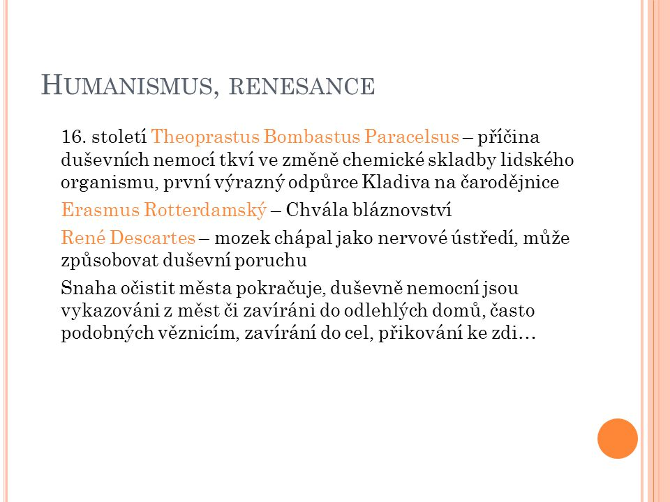 H UMANISMUS, RENESANCE 16. století Theoprastus Bombastus Paracelsus – příčina duševních nemocí tkví ve změně chemické skladby lidského organismu, prvn