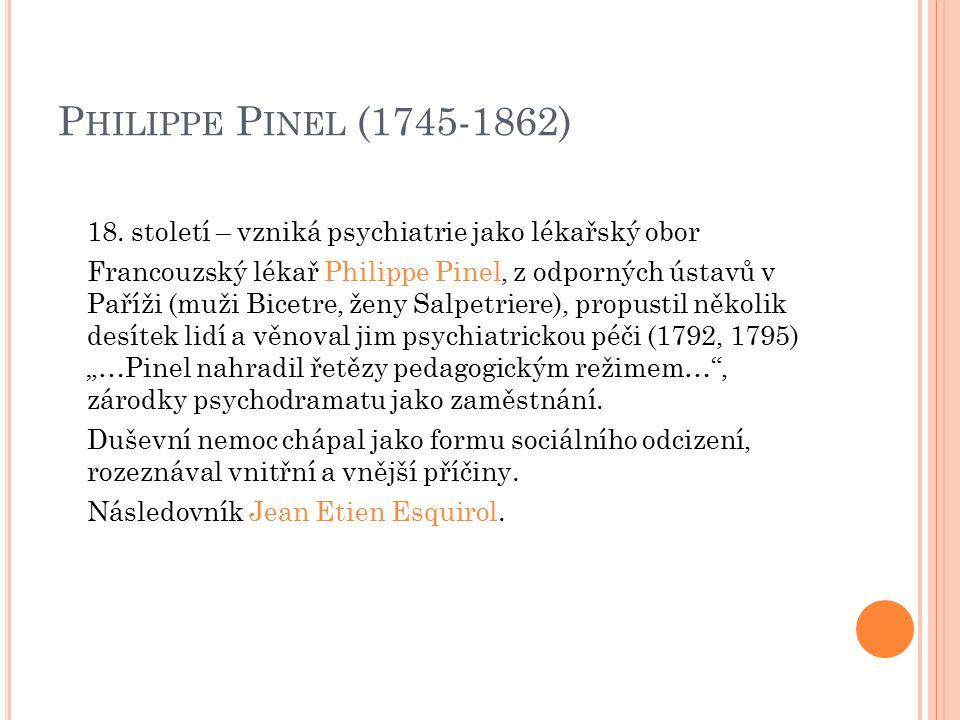 P HILIPPE P INEL (1745-1862) 18. století – vzniká psychiatrie jako lékařský obor Francouzský lékař Philippe Pinel, z odporných ústavů v Paříži (muži B