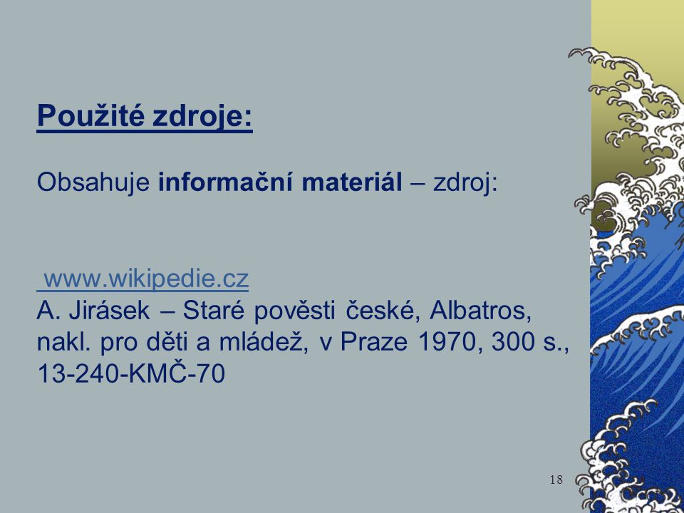 Použité zdroje: Obsahuje informační materiál – zdroj: www.wikipedie.cz A. Jirásek – Staré pověsti české, Albatros, nakl. pro děti a mládež, v Praze 19