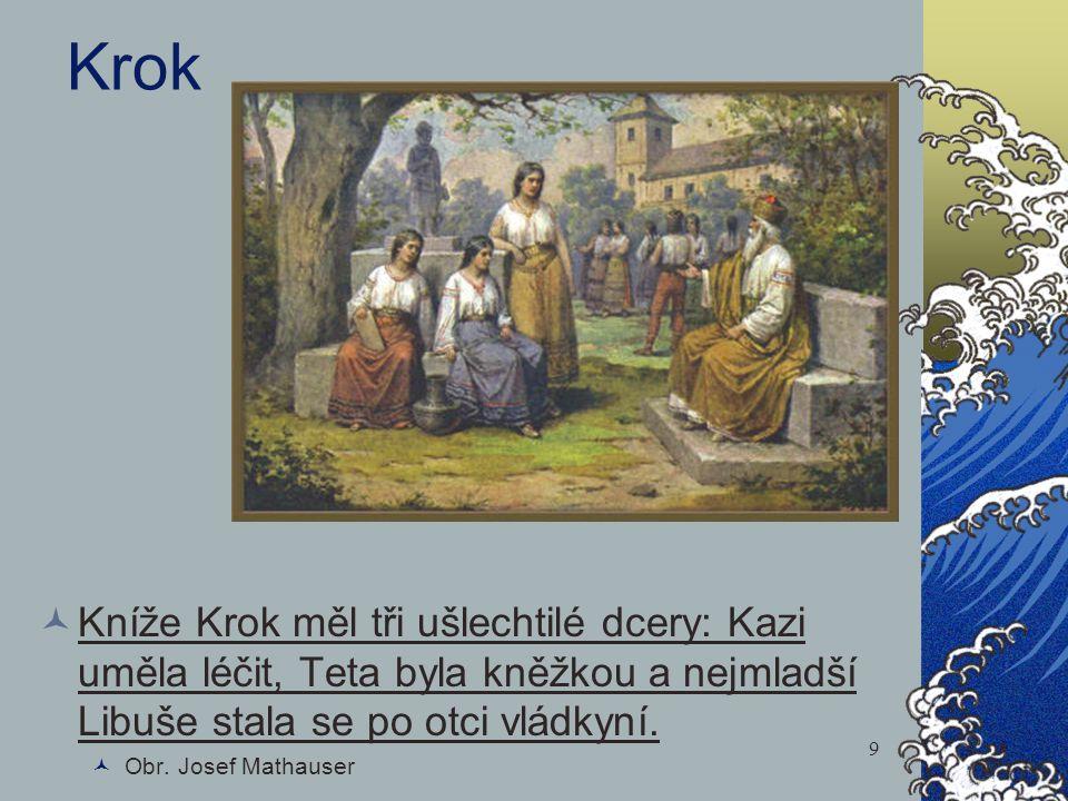 Krok Kníže Krok měl tři ušlechtilé dcery: Kazi uměla léčit, Teta byla kněžkou a nejmladší Libuše stala se po otci vládkyní. Obr. Josef Mathauser 9