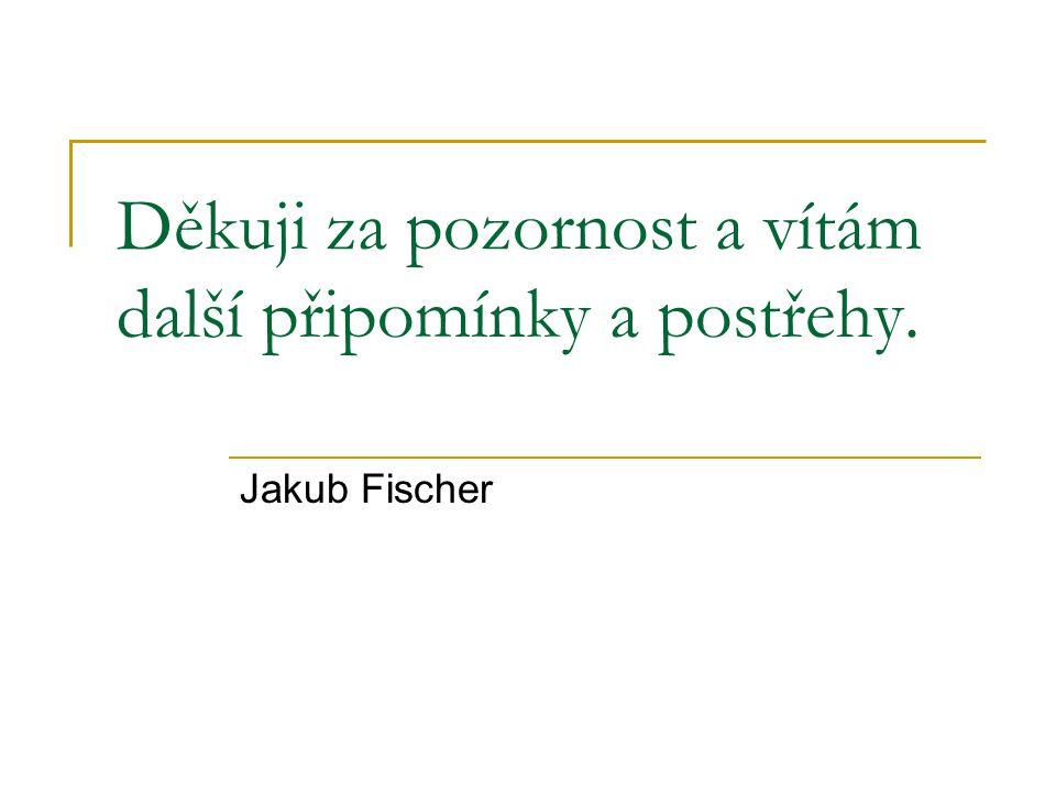 Děkuji za pozornost a vítám další připomínky a postřehy. Jakub Fischer