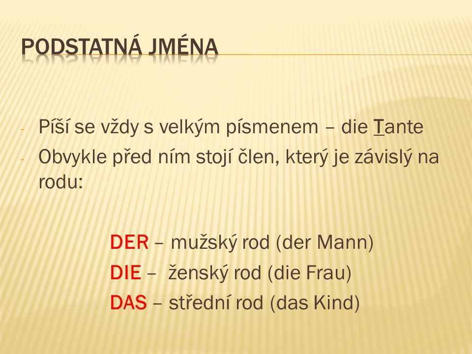 - Píší se vždy s velkým písmenem – die Tante - Obvykle před ním stojí člen, který je závislý na rodu: DER – mužský rod (der Mann) DIE – ženský rod (di
