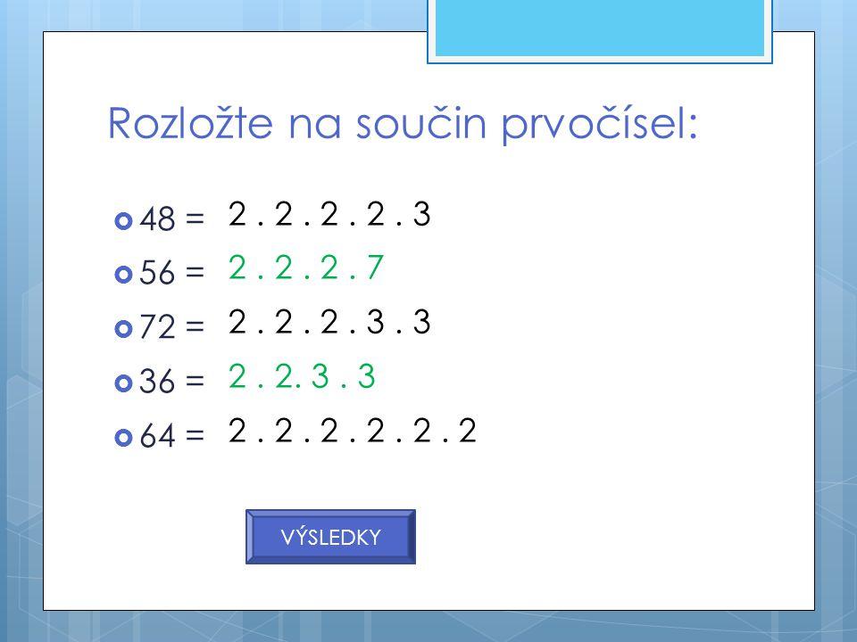 Rozložte na součin prvočísel:  48 =  56 =  72 =  36 =  64 = VÝSLEDKY 2. 2. 2. 2. 3 2. 2. 2. 7 2. 2. 2. 3. 3 2. 2. 3. 3 2. 2. 2. 2. 2. 2
