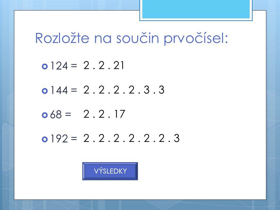  124 =  144 =  68 =  192 = Rozložte na součin prvočísel: 2. 2. 21 2. 2. 2. 2. 3. 3 2. 2. 17 2. 2. 2. 2. 2. 2. 3 VÝSLEDKY