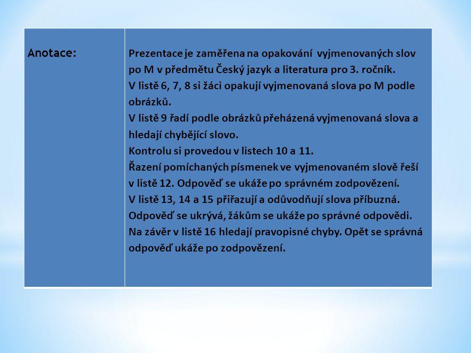 Anotace:Prezentace je zaměřena na opakování vyjmenovaných slov po M v předmětu Český jazyk a literatura pro 3. ročník. V listě 6, 7, 8 si žáci opakují