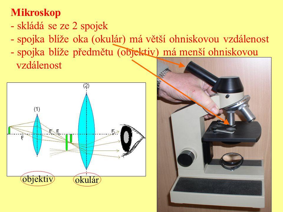 Mikroskop - skládá se ze 2 spojek - spojka blíže oka (okulár) má větší ohniskovou vzdálenost - spojka blíže předmětu (objektiv) má menší ohniskovou vz