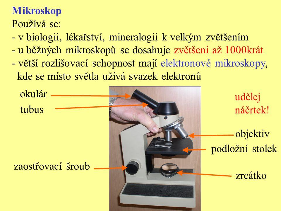 Mikroskop Používá se: - v biologii, lékařství, mineralogii k velkým zvětšením - u běžných mikroskopů se dosahuje zvětšení až 1000krát - větší rozlišov