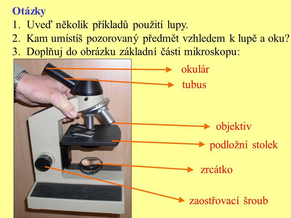 Otázky 1.Uveď několik příkladů použití lupy. 2. Kam umístíš pozorovaný předmět vzhledem k lupě a oku? 3. Doplňuj do obrázku základní části mikroskopu: