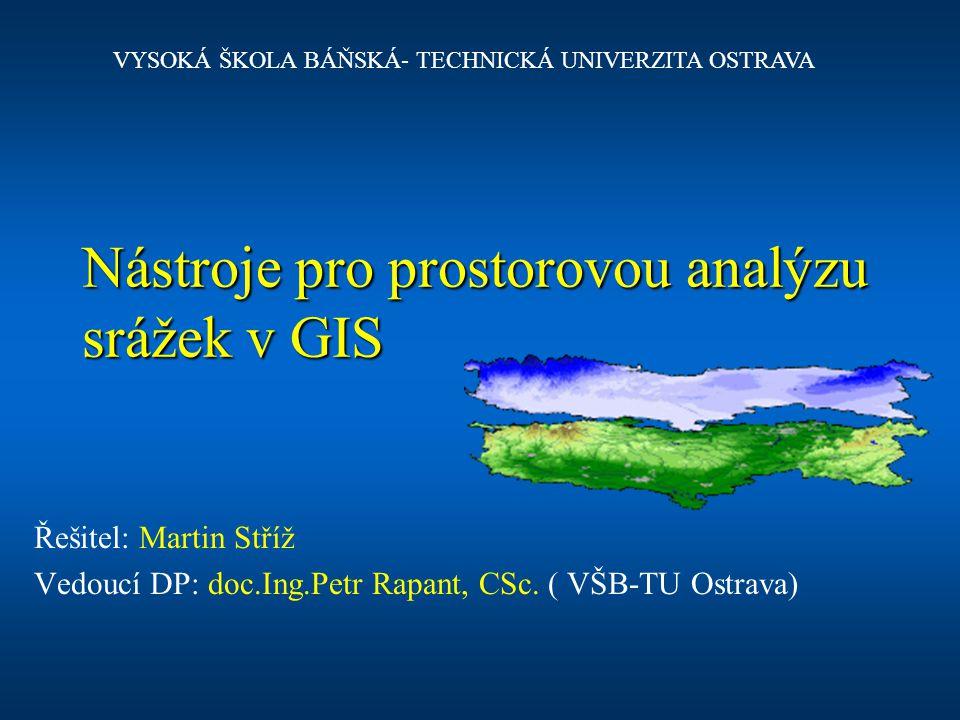 Nástroje pro prostorovou analýzu srážek v GIS Řešitel: Martin Stříž Vedoucí DP: doc.Ing.Petr Rapant, CSc. ( VŠB-TU Ostrava) VYSOKÁ ŠKOLA BÁŇSKÁ- TECHN