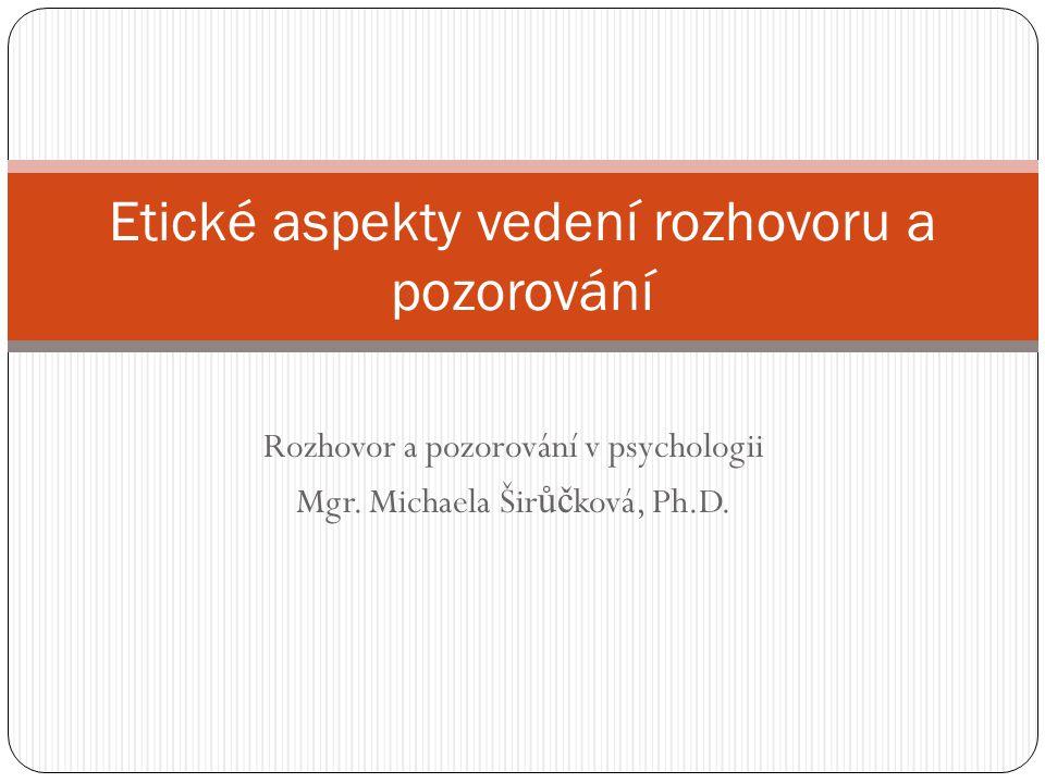 Rozhovor a pozorování v psychologii Mgr. Michaela Šir ůč ková, Ph.D. Etické aspekty vedení rozhovoru a pozorování