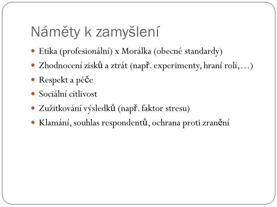 Náměty k zamyšlení Etika (profesionální) x Morálka (obecné standardy) Zhodnocení zisk ů a ztrát (nap ř. experimenty, hraní rolí,…) Respekt a pé č e So