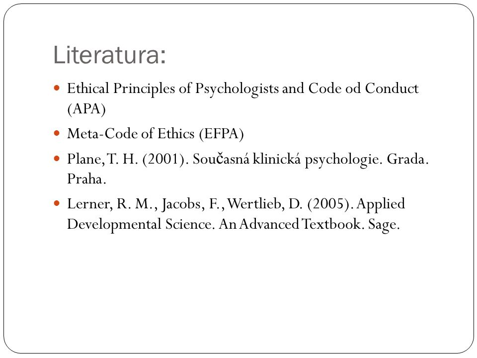 Literatura: Ethical Principles of Psychologists and Code od Conduct (APA) Meta-Code of Ethics (EFPA) Plane, T. H. (2001). Sou č asná klinická psycholo