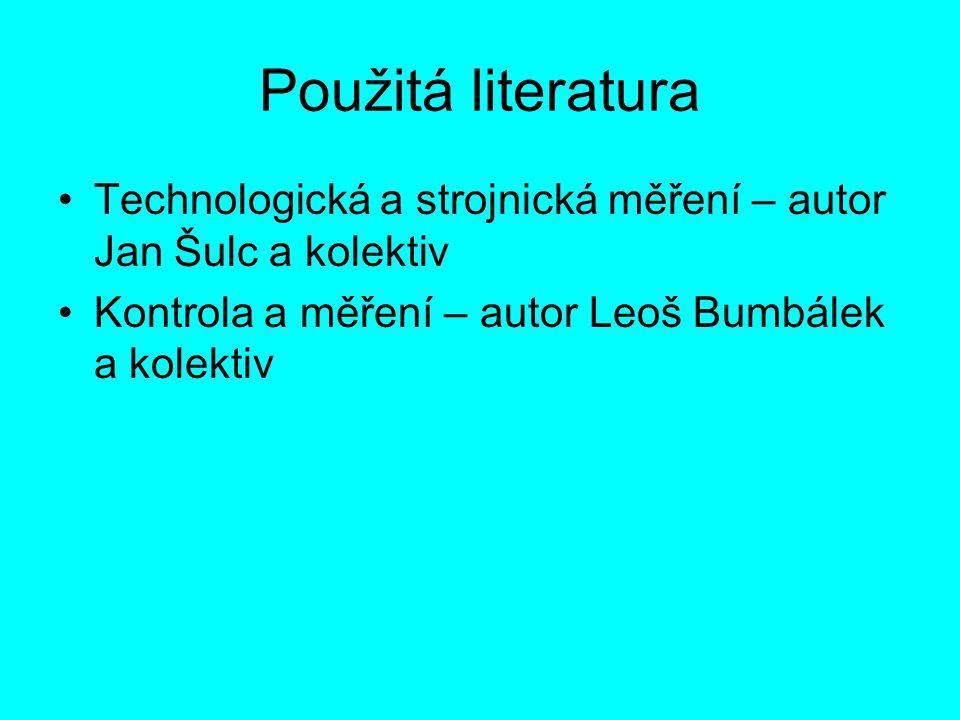 Použitá literatura Technologická a strojnická měření – autor Jan Šulc a kolektiv Kontrola a měření – autor Leoš Bumbálek a kolektiv