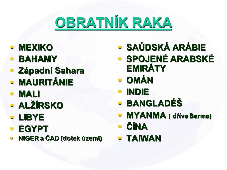  MEXIKO  BAHAMY  Západní Sahara  MAURITÁNIE  MALI  ALŽÍRSKO  LIBYE  EGYPT  NIGER a ČAD (dotek území)  SAÚDSKÁ ARÁBIE  SPOJENÉ ARABSKÉ EMIRÁTY  OMÁN  INDIE  BANGLADÉŠ  MYANMA ( dříve Barma)  ČÍNA  TAIWAN