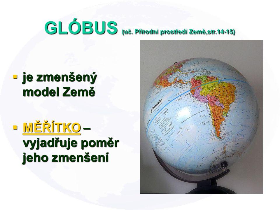 GLÓBUS (uč. Přírodní prostředí Země,str.14-15)  je zmenšený model Země  MĚŘÍTKO – vyjadřuje poměr jeho zmenšení MĚŘÍTKO
