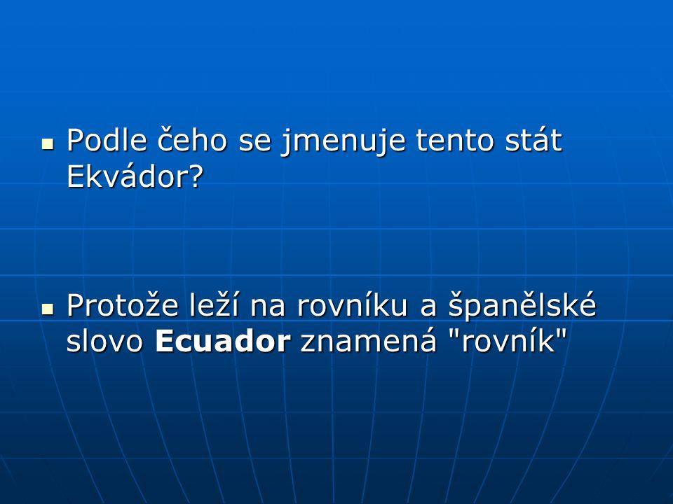 Podle čeho se jmenuje tento stát Ekvádor? Podle čeho se jmenuje tento stát Ekvádor? Protože leží na rovníku a španělské slovo Ecuador znamená