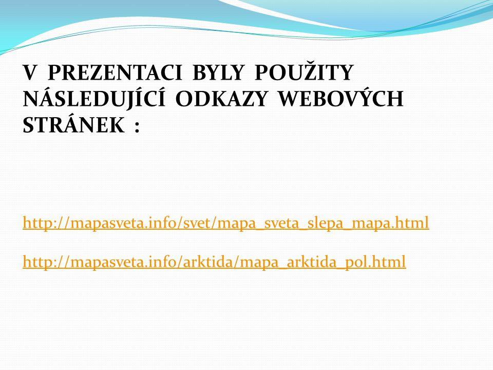 V PREZENTACI BYLY POUŽITY NÁSLEDUJÍCÍ ODKAZY WEBOVÝCH STRÁNEK : http://mapasveta.info/svet/mapa_sveta_slepa_mapa.html http://mapasveta.info/arktida/mapa_arktida_pol.html