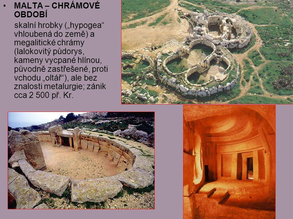 """MALTA – CHRÁMOVÉ OBDOBÍ skalní hrobky (""""hypogea vhloubená do země) a megalitické chrámy (lalokovitý půdorys, kameny vycpané hlínou, původně zastřešené, proti vchodu """"oltář ), ale bez znalosti metalurgie; zánik cca 2 500 př."""