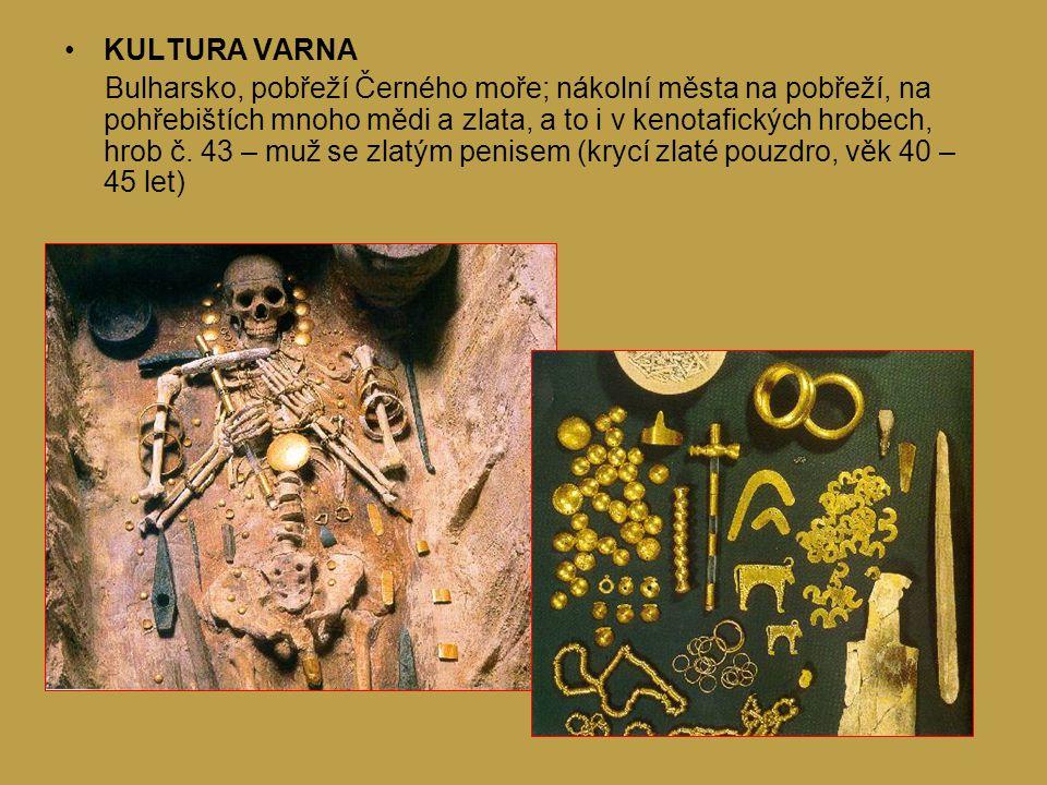 KULTURA VARNA Bulharsko, pobřeží Černého moře; nákolní města na pobřeží, na pohřebištích mnoho mědi a zlata, a to i v kenotafických hrobech, hrob č.