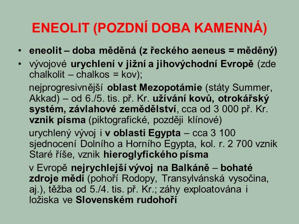 ENEOLIT (POZDNÍ DOBA KAMENNÁ) eneolit – doba měděná (z řeckého aeneus = měděný) vývojové urychlení v jižní a jihovýchodní Evropě (zde chalkolit – chalkos = kov); nejprogresivnější oblast Mezopotámie (státy Summer, Akkad) – od 6./5.