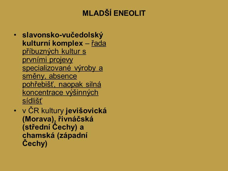MLADŠÍ ENEOLIT slavonsko-vučedolský kulturní komplex – řada příbuzných kultur s prvními projevy specializované výroby a směny, absence pohřebišť, naopak silná koncentrace výšinných sídlišť v ČR kultury jevišovická (Morava), řivnáčská (střední Čechy) a chamská (západní Čechy)