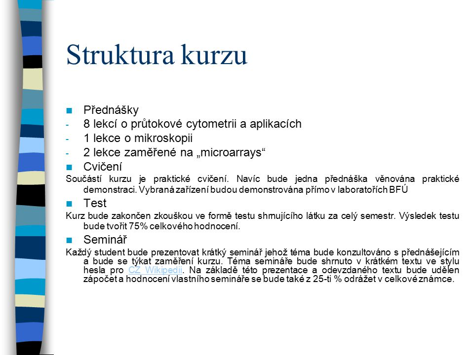 """Struktura kurzu Přednášky - 8 lekcí o průtokové cytometrii a aplikacích - 1 lekce o mikroskopii - 2 lekce zaměřené na """"microarrays"""" Cvičení Součástí k"""