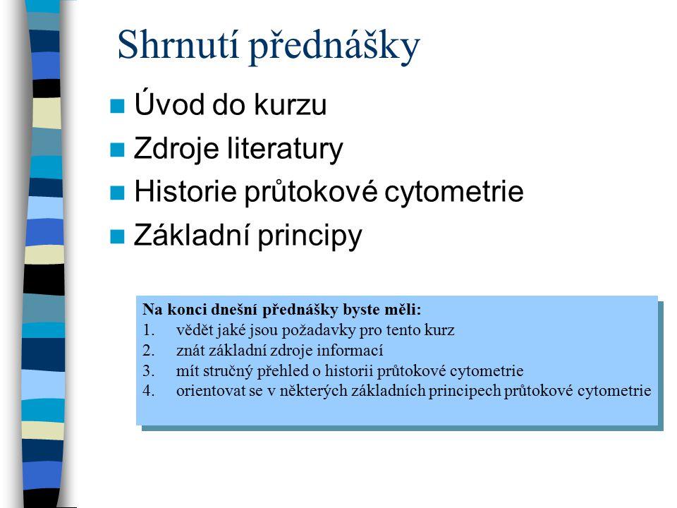 Shrnutí přednášky Úvod do kurzu Zdroje literatury Historie průtokové cytometrie Základní principy Na konci dnešní přednášky byste měli: 1.vědět jaké j