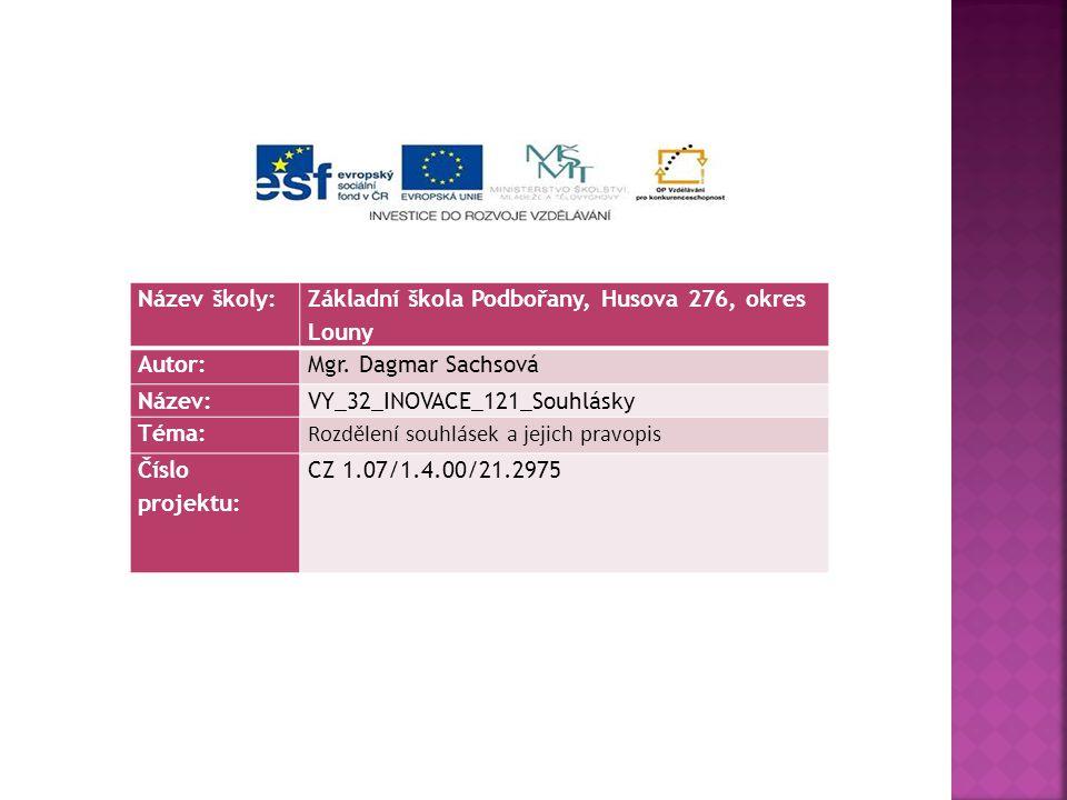 Název školy: Základní škola Podbořany, Husova 276, okres Louny Autor:Mgr. Dagmar Sachsová Název:VY_32_INOVACE_121_Souhlásky Téma: Rozdělení souhlásek