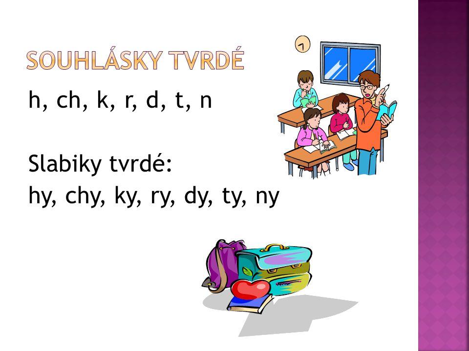 h, ch, k, r, d, t, n Slabiky tvrdé: hy, chy, ky, ry, dy, ty, ny