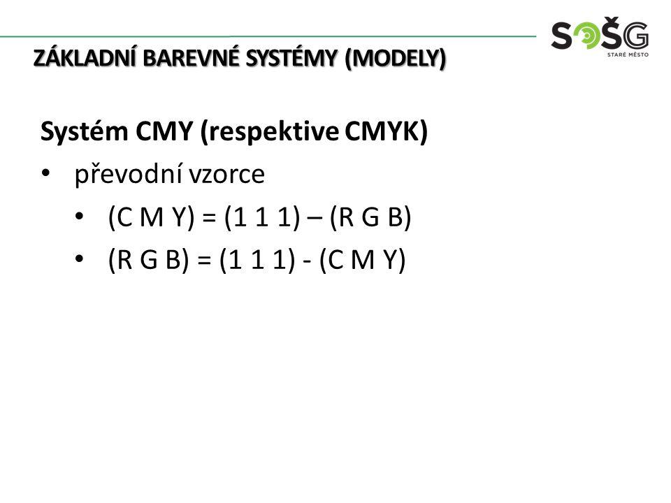 ZÁKLADNÍ BAREVNÉ SYSTÉMY (MODELY) Systém CMY (respektive CMYK) převodní vzorce (C M Y) = (1 1 1) – (R G B) (R G B) = (1 1 1) - (C M Y)