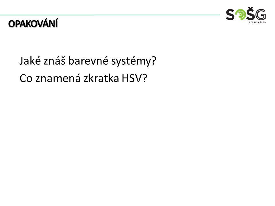 OPAKOVÁNÍ OPAKOVÁNÍ Jaké znáš barevné systémy Co znamená zkratka HSV
